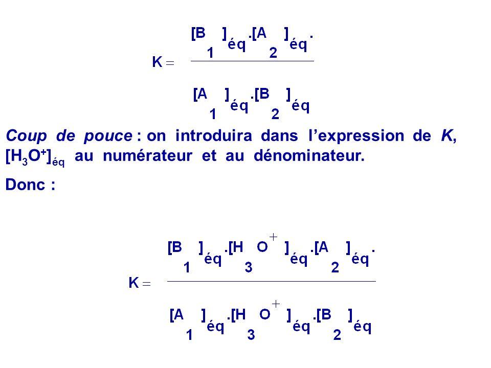 Coup de pouce : on introduira dans l'expression de K, [H3O+]éq au numérateur et au dénominateur.